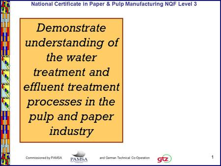 1 Commissioned by PAMSA and German Technical Co-Operation National Certificate in Paper & Pulp Manufacturing NQF Level 3 Demonstrate understanding of the.