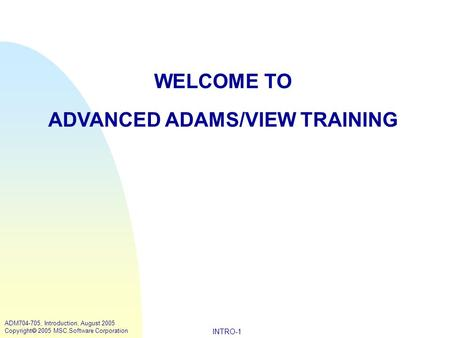 INTRO-1 ADM704-705, Introduction, August 2005 Copyright  2005 MSC.Software Corporation WELCOME TO ADVANCED ADAMS/VIEW TRAINING.