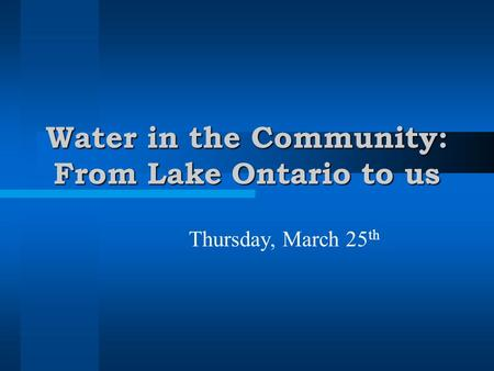 Water in the Community: From Lake Ontario to us Thursday, March 25 th.