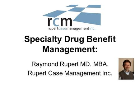 Specialty Drug Benefit Management: Raymond Rupert MD. MBA. Rupert Case Management Inc.