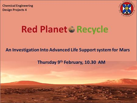 An Investigation Into Advanced Life Support system for Mars Thursday 9 th February, 10.30 AM Chemical Engineering Design Projects 4 Red Planet Recycle.