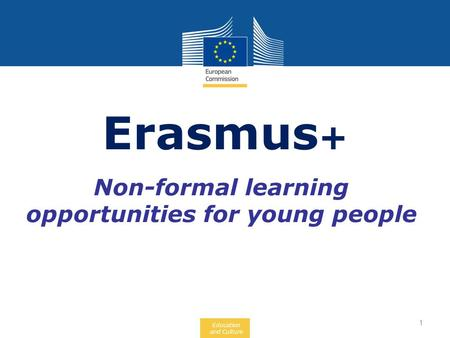 Education and Culture Non-formal learning opportunities for young people Erasmus + 1.