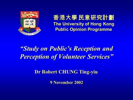 """Study on Public's Reception and Perception of Volunteer Services"" 香港大學 民意研究計劃 The University of Hong Kong Public Opinion Programme Dr Robert CHUNG Ting-yiu."