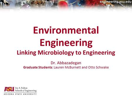 20-Jan-2010electrical, computer and energy engineering Environmental Engineering Linking Microbiology to Engineering Dr. Abbazadegan Graduate Students: