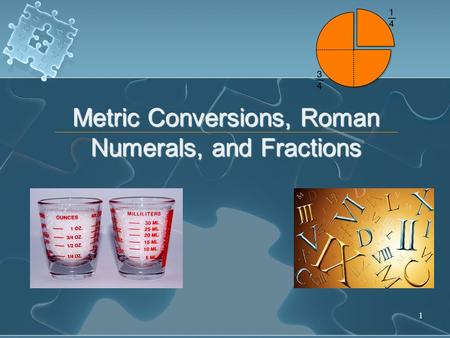 1 Metric Conversions, Roman Numerals, and Fractions.