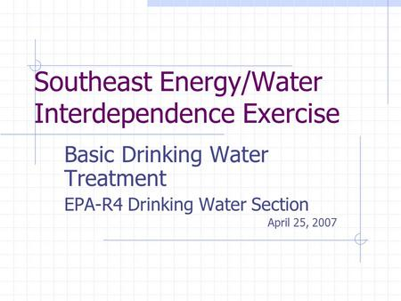 Southeast Energy/Water Interdependence Exercise Basic Drinking Water Treatment EPA-R4 Drinking Water Section April 25, 2007.