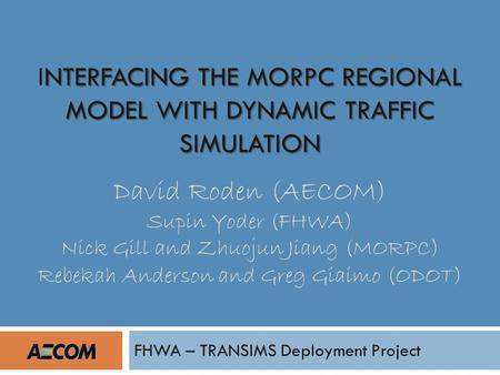 NTERFACING THE MORPC REGIONAL MODEL WITH DYNAMIC TRAFFIC SIMULATION INTERFACING THE MORPC REGIONAL MODEL WITH DYNAMIC TRAFFIC SIMULATION David Roden (AECOM)