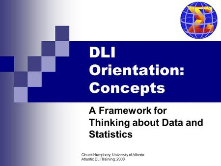 Chuck Humphrey, University of Alberta Atlantic DLI Training, 2008 DLI Orientation: Concepts A Framework for Thinking about Data and Statistics.