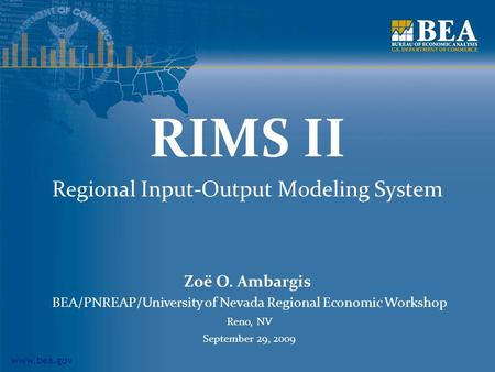 Www.bea.gov RIMS II Regional Input-Output Modeling System Zoë O. Ambargis BEA/PNREAP/University of Nevada Regional Economic Workshop Reno, NV September.