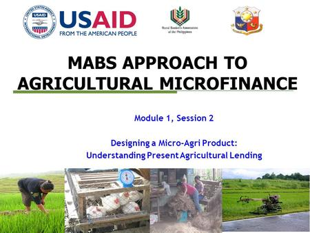 MABS APPROACH TO AGRICULTURAL MICROFINANCE Module 1, Session 2 Designing a Micro-Agri Product: Understanding Present Agricultural Lending.