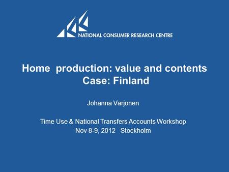 Home production: value and contents Case: Finland Johanna Varjonen Time Use & National Transfers Accounts Workshop Nov 8-9, 2012 Stockholm.