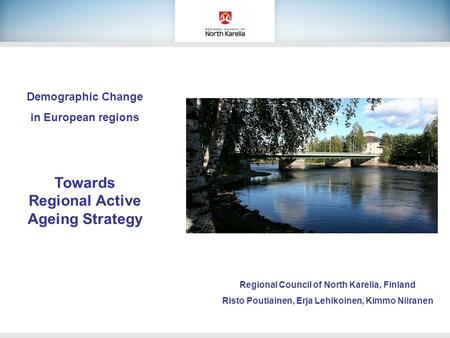 Demographic Change in European regions Towards Regional Active Ageing Strategy Regional Council of North Karelia, Finland Risto Poutiainen, Erja Lehikoinen,