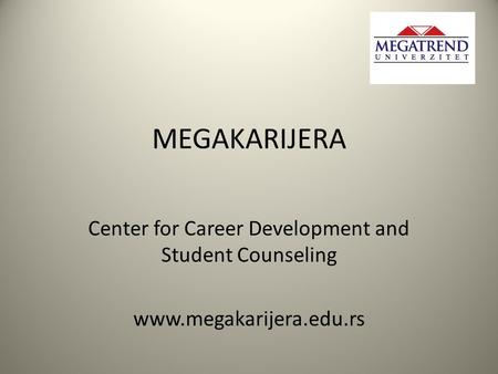 MEGAKARIJERA Center for Career Development and Student Counseling www.megakarijera.edu.rs.