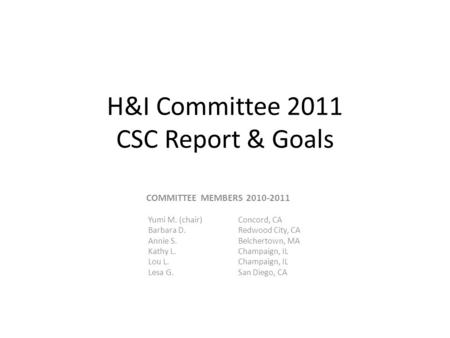 H&I Committee 2011 CSC Report & Goals COMMITTEE MEMBERS 2010-2011 Yumi M. (chair)Concord, CA Barbara D. Redwood City, CA Annie S.Belchertown, MA Kathy.