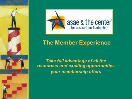 The Member Experience Take full advantage of all the resources and exciting opportunities your membership offers.