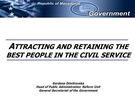 A TTRACTING AND RETAINING THE BEST PEOPLE IN THE CIVIL SERVICE Gordana Dimitrovska Head of Public Administration Reform Unit General Secretariat of the.