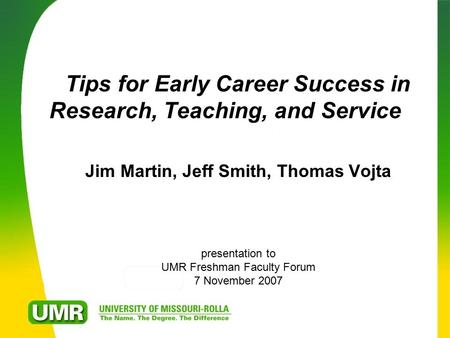 Tips for Early Career Success in Research, Teaching, and Service Jim Martin, Jeff Smith, Thomas Vojta presentation to UMR Freshman Faculty Forum 7 November.