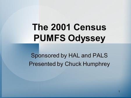 1 The 2001 Census PUMFS Odyssey Sponsored by HAL and PALS Presented by Chuck Humphrey.