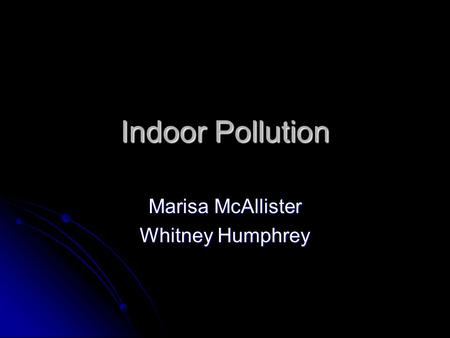 Indoor Pollution Marisa McAllister Whitney Humphrey.