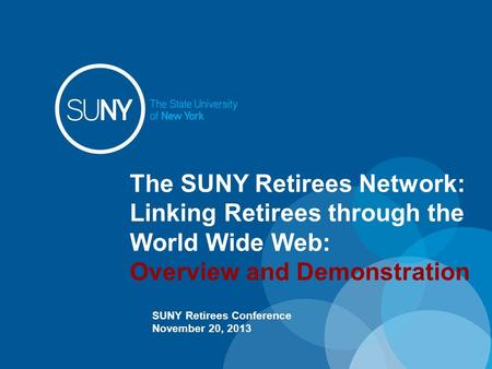 The SUNY Retirees Network: Linking Retirees through the World Wide Web: Overview and Demonstration SUNY Retirees Conference November 20, 2013.