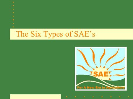 The Six Types of SAE's. What is SAE? Supervised Agricultural Experience (SAE) Programs consist of planned practical activities conducted outside of class.