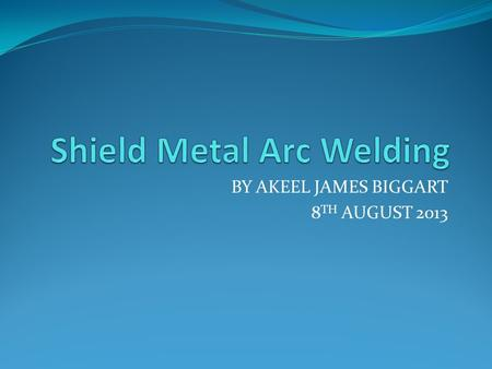 BY AKEEL JAMES BIGGART 8 TH AUGUST 2013. What is Shield Metal Arc Welding An arc welding process that uses a flux-coated consumable rod electrode and.