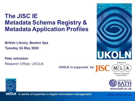A centre of expertise in digital information management www.ukoln.ac.uk UKOLN is supported by: The JISC IE Metadata Schema Registry & Metadata Application.