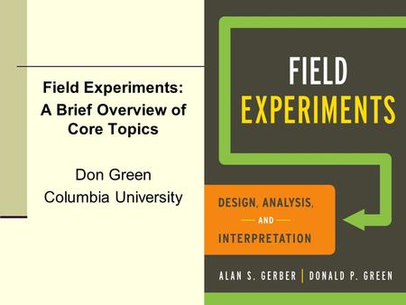 Field Experiments: A Brief Overview of Core Topics Don Green Columbia University.