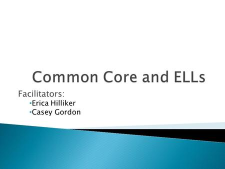 Facilitators: Erica Hilliker Casey Gordon. Content Objectives: ◦ We will examine CCSS Guidelines for the instruction of ELLs. ◦ We will compare CCSS ELL.