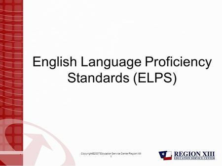 Copyright©2007 Education Service Center Region XIII 1 English Language Proficiency Standards (ELPS)