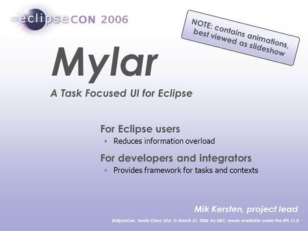 For Eclipse users Reduces information overload For developers and integrators Provides framework for tasks and contexts Mik Kersten, project lead EclipseCon,