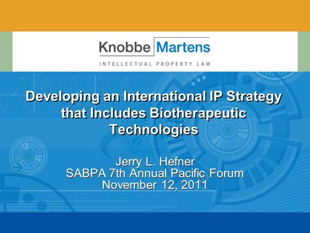 Developing an International IP Strategy that Includes Biotherapeutic Technologies Jerry L. Hefner SABPA 7th Annual Pacific Forum November 12, 2011.