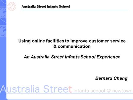 Using online facilities to improve customer service & communication An Australia Street Infants School Experience Bernard Cheng Australia Street Infants.