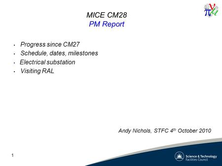 1 MICE CM28 PM Report Progress since CM27 Schedule, dates, milestones Electrical substation Visiting RAL Andy Nichols, STFC 4 th October 2010.