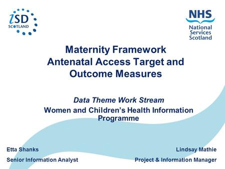 Maternity Framework Antenatal Access Target and Outcome Measures Data Theme Work Stream Women and Children's Health Information Programme Lindsay Mathie.