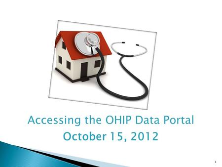 1 Accessing the OHIP Data Portal October 15, 2012.
