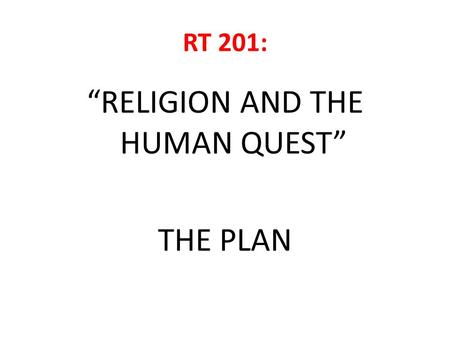 "RT 201: ""RELIGION AND THE HUMAN QUEST"" THE PLAN. FOUR SEGMENTS 1.BASIC PHILOSOPHY OF 'RELIGION' 2.ICONS OF COSMOS 3.ICONS OF RELATIONSHIPS, SOCIETY AND."
