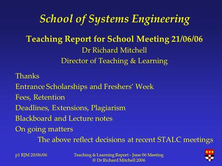 P1 RJM 20/06/06Teaching & Learning Report – June 06 Meeting © Dr Richard Mitchell 2006 School of Systems Engineering Teaching Report for School Meeting.
