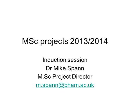 MSc projects 2013/2014 Induction session Dr Mike Spann M.Sc Project Director
