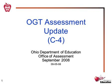 1 OGT Assessment Update (C-4) Ohio Department of Education Office of Assessment September 2008 09-05-08.