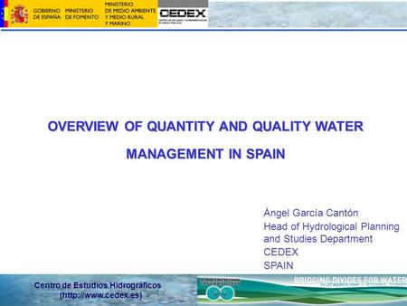 Centro de Estudios Hidrográficos (http://www.cedex.es) OVERVIEW OF QUANTITY AND QUALITY WATER MANAGEMENT IN SPAIN Ángel García Cantón Head of Hydrological.