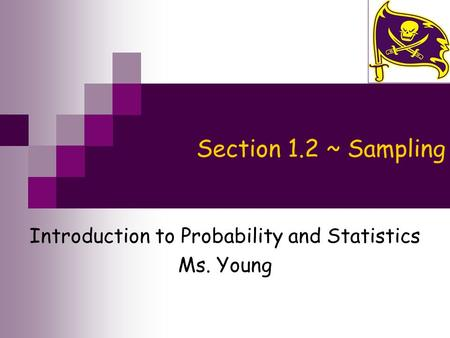 Section 1.2 ~ Sampling Introduction to Probability and Statistics Ms. Young.