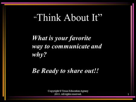 """ Think About It"" Copyright © Texas Education Agency 2011. All rights reserved.1 What is your favorite way to communicate and why? Be Ready to share out!!"