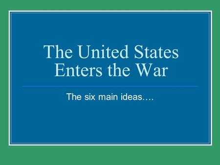 The United States Enters the War The six main ideas….