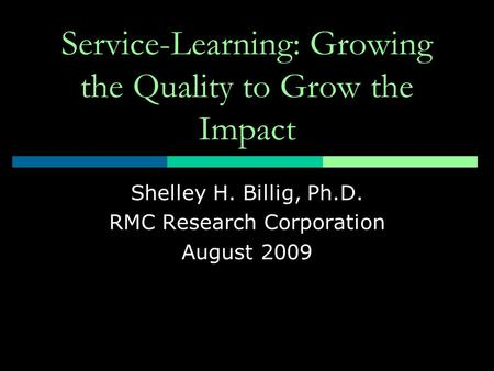 Service-Learning: Growing the Quality to Grow the Impact Shelley H. Billig, Ph.D. RMC Research Corporation August 2009.