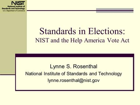 Standards in Elections: NIST and the Help America Vote Act Lynne S. Rosenthal National Institute of Standards and Technology