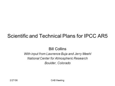 2/27/06CAB Meeting Scientific and Technical Plans for IPCC AR5 Bill Collins With input from Lawrence Buja and Jerry Meehl National Center for Atmospheric.
