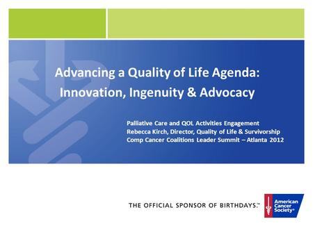 Advancing a Quality of Life Agenda: Innovation, Ingenuity & Advocacy Palliative Care and QOL Activities Engagement Rebecca Kirch, Director, Quality of.