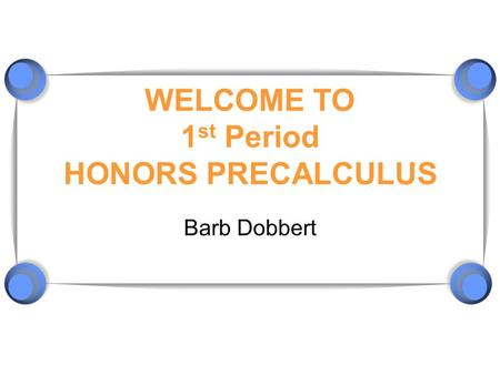 WELCOME TO 1 st Period HONORS PRECALCULUS Barb Dobbert.