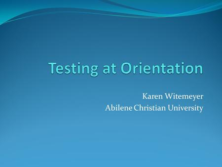 Karen Witemeyer Abilene Christian University. Session Overview Working within the orientation framework Communicating testing options to students Online.